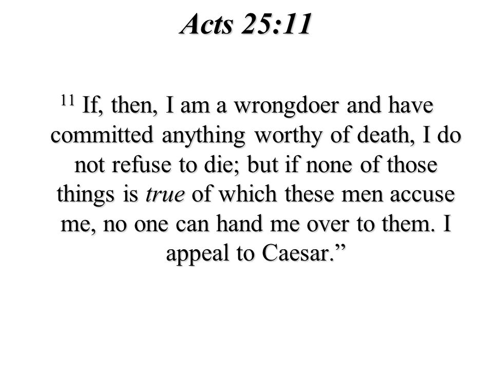 Acts 25:11 11 If, then, I am a wrongdoer and have committed anything worthy of death, I do not refuse to die; but if none of those things is true of which these men accuse me, no one can hand me over to them.
