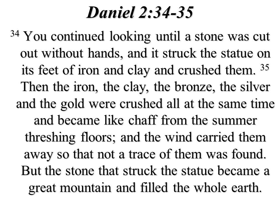 Daniel 2:34-35 34 You continued looking until a stone was cut out without hands, and it struck the statue on its feet of iron and clay and crushed them.