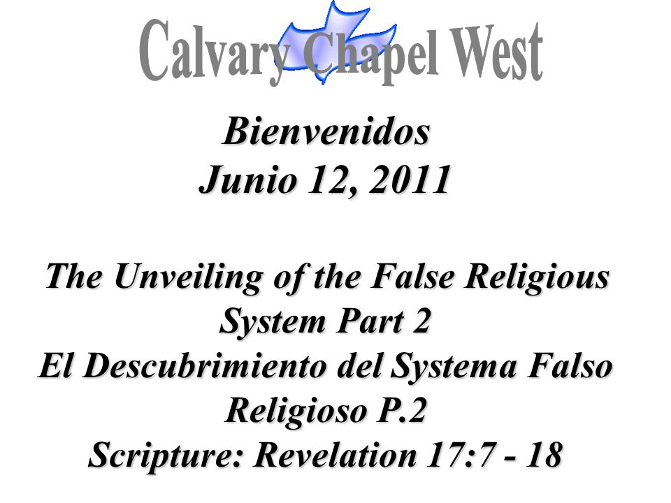 Bienvenidos Junio 12, 2011 The Unveiling of the False Religious System Part 2 El Descubrimiento del Systema Falso Religioso P.2 Scripture: Revelation 17:7 - 18
