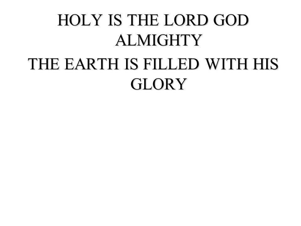 HOLY IS THE LORD GOD ALMIGHTY THE EARTH IS FILLED WITH HIS GLORY THE EARTH IS FILLED WITH GLORY
