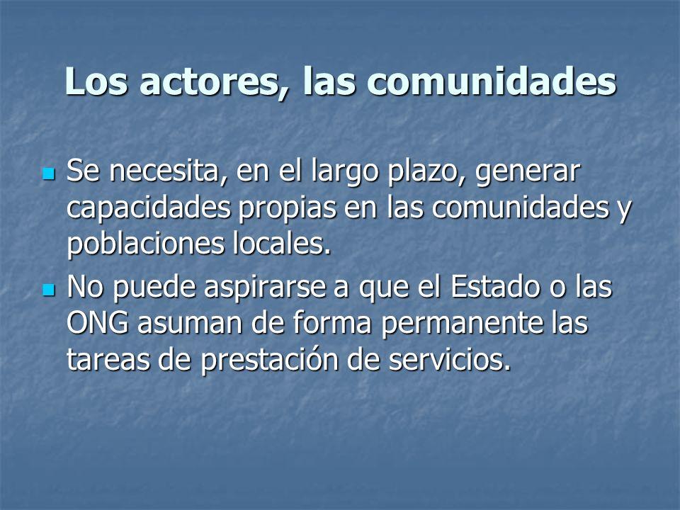 Los actores, las comunidades Se necesita, en el largo plazo, generar capacidades propias en las comunidades y poblaciones locales.