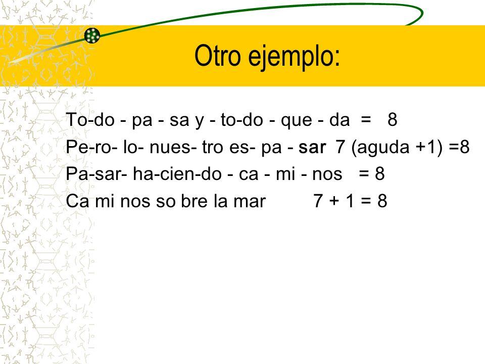 Otro ejemplo: To-do - pa - sa y - to-do - que - da = 8 Pe-ro- lo- nues- tro es- pa - sar 7 (aguda +1) =8 Pa-sar- ha-cien-do - ca - mi - nos = 8 Ca mi nos so bre la mar 7 + 1 = 8