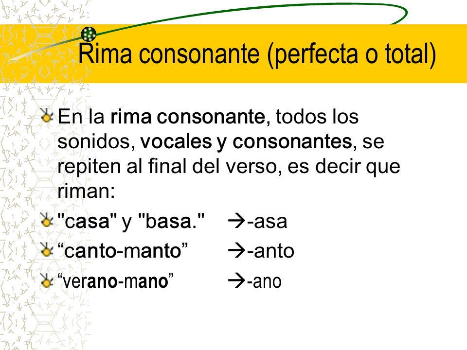 Rima consonante (perfecta o total) En la rima consonante, todos los sonidos, vocales y consonantes, se repiten al final del verso, es decir que riman: casa y basa. -asa canto-manto -anto ver ano -m ano -ano