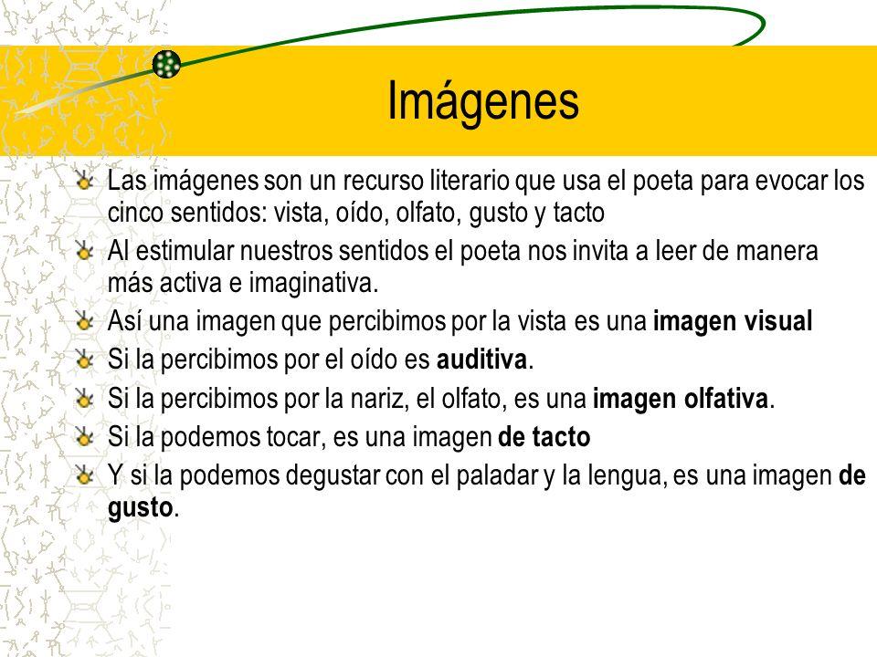 Imágenes Las imágenes son un recurso literario que usa el poeta para evocar los cinco sentidos: vista, oído, olfato, gusto y tacto Al estimular nuestros sentidos el poeta nos invita a leer de manera más activa e imaginativa.