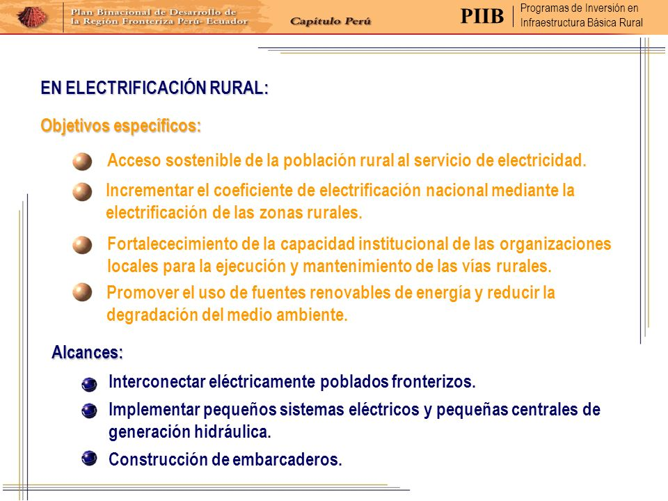 Objetivos específicos: Alcances: Acceso sostenible de la población rural al servicio de electricidad. Incrementar el coeficiente de electrificación na