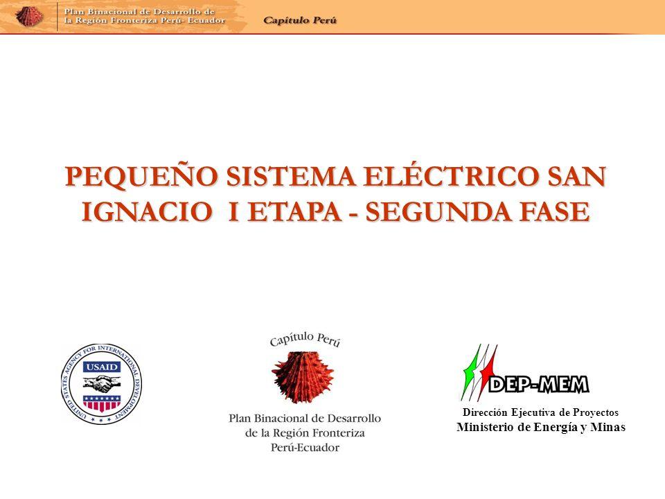 PEQUEÑO SISTEMA ELÉCTRICO SAN IGNACIO I ETAPA - SEGUNDA FASE Dirección Ejecutiva de Proyectos Ministerio de Energía y Minas