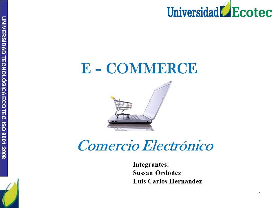 UNIVERSIDAD TECNOLÓGICA ECOTEC. ISO 9001:2008 1 Integrantes: Sussan Ordóñez Luis Carlos Hernandez E – COMMERCE Comercio Electrónico