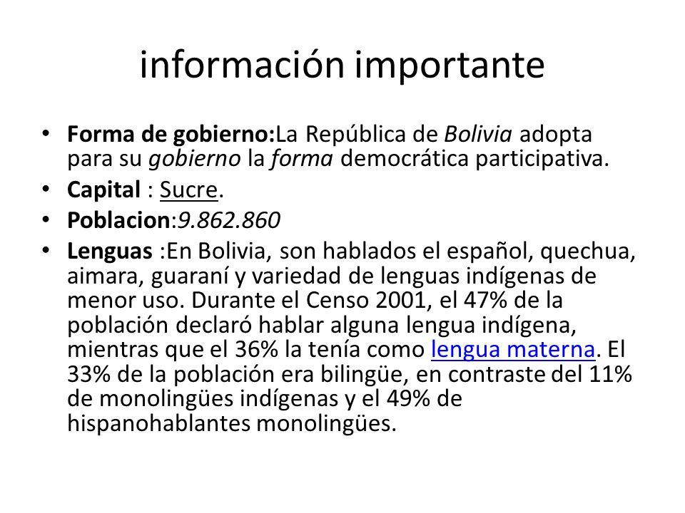 información importante Forma de gobierno:La República de Bolivia adopta para su gobierno la forma democrática participativa. Capital : Sucre. Poblacio