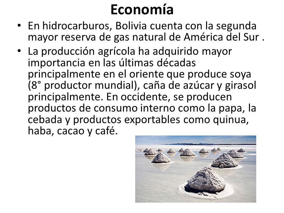 Economía En hidrocarburos, Bolivia cuenta con la segunda mayor reserva de gas natural de América del Sur. La producción agrícola ha adquirido mayor im