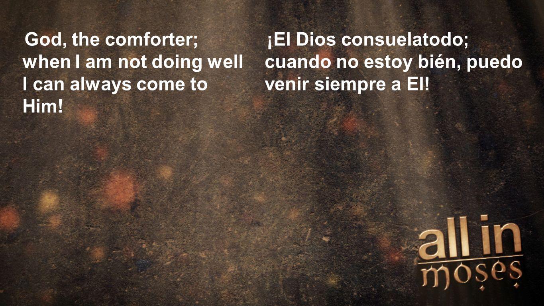 Moses God, the comforter; when I am not doing well I can always come to Him! ¡El Dios consuelatodo; cuando no estoy bién, puedo venir siempre a El!