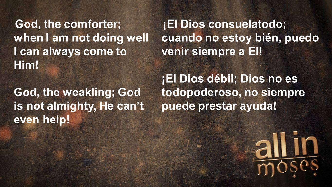 Moses God, the comforter; when I am not doing well I can always come to Him! God, the weakling; God is not almighty, He cant even help! ¡El Dios consu