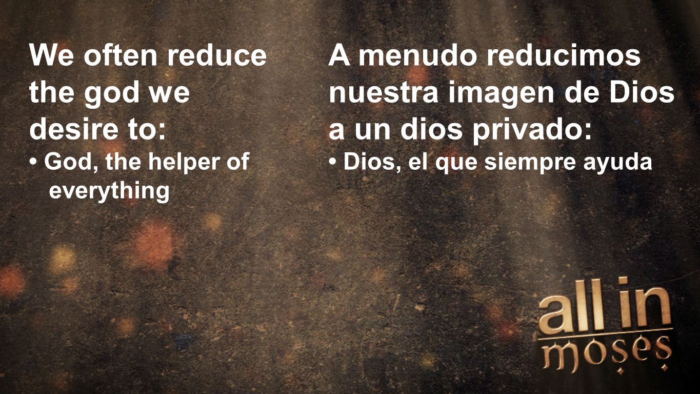 Moses We often reduce the god we desire to: God, the helper of everything A menudo reducimos nuestra imagen de Dios a un dios privado: Dios, el que siempre ayuda