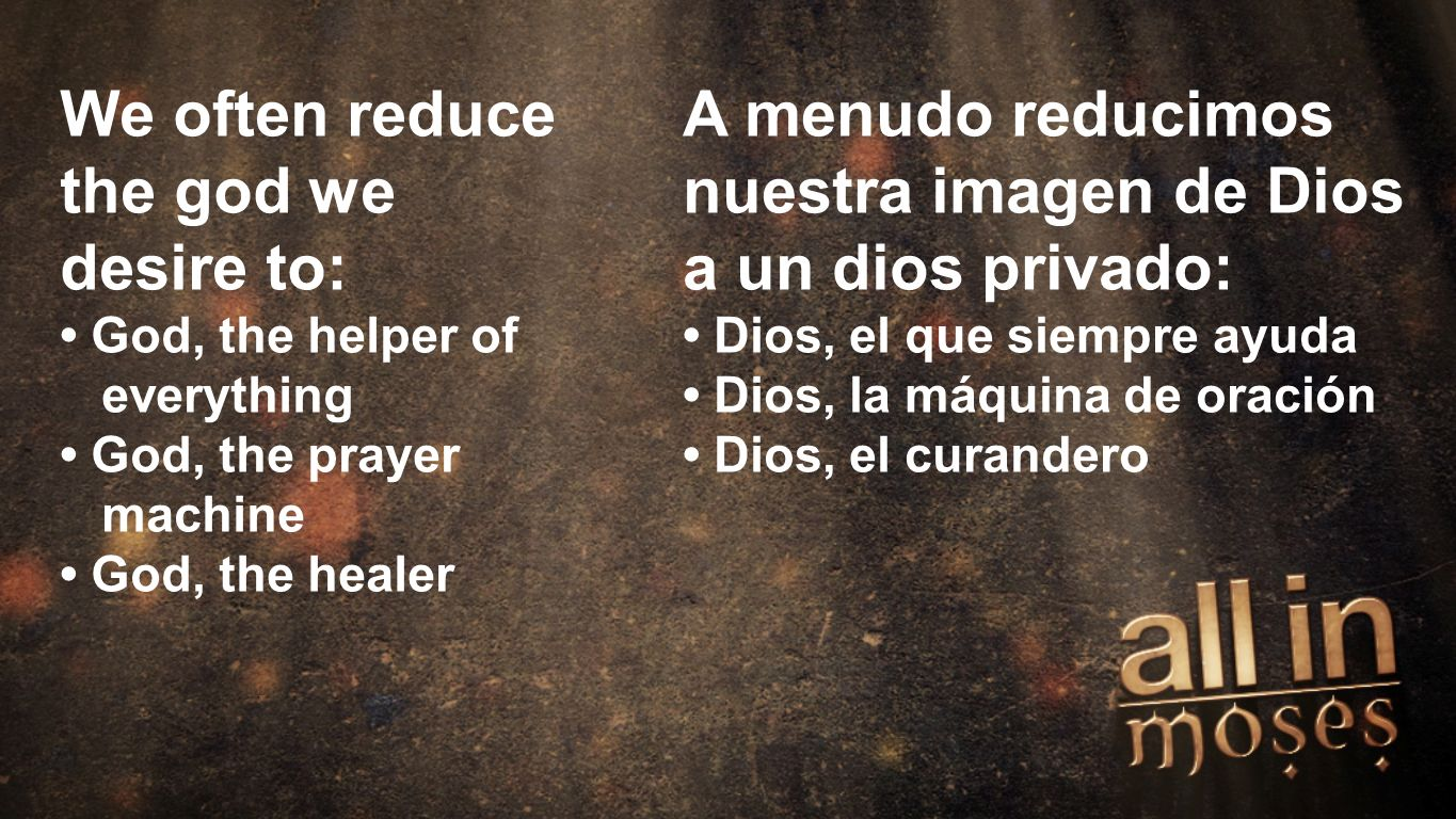 Moses We often reduce the god we desire to: God, the helper of everything God, the prayer machine God, the healer A menudo reducimos nuestra imagen de