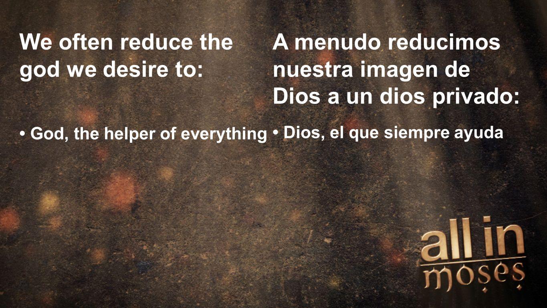Moses We often reduce the god we desire to: God, the helper of everything A menudo reducimos nuestra imagen de Dios a un dios privado: Dios, el que si
