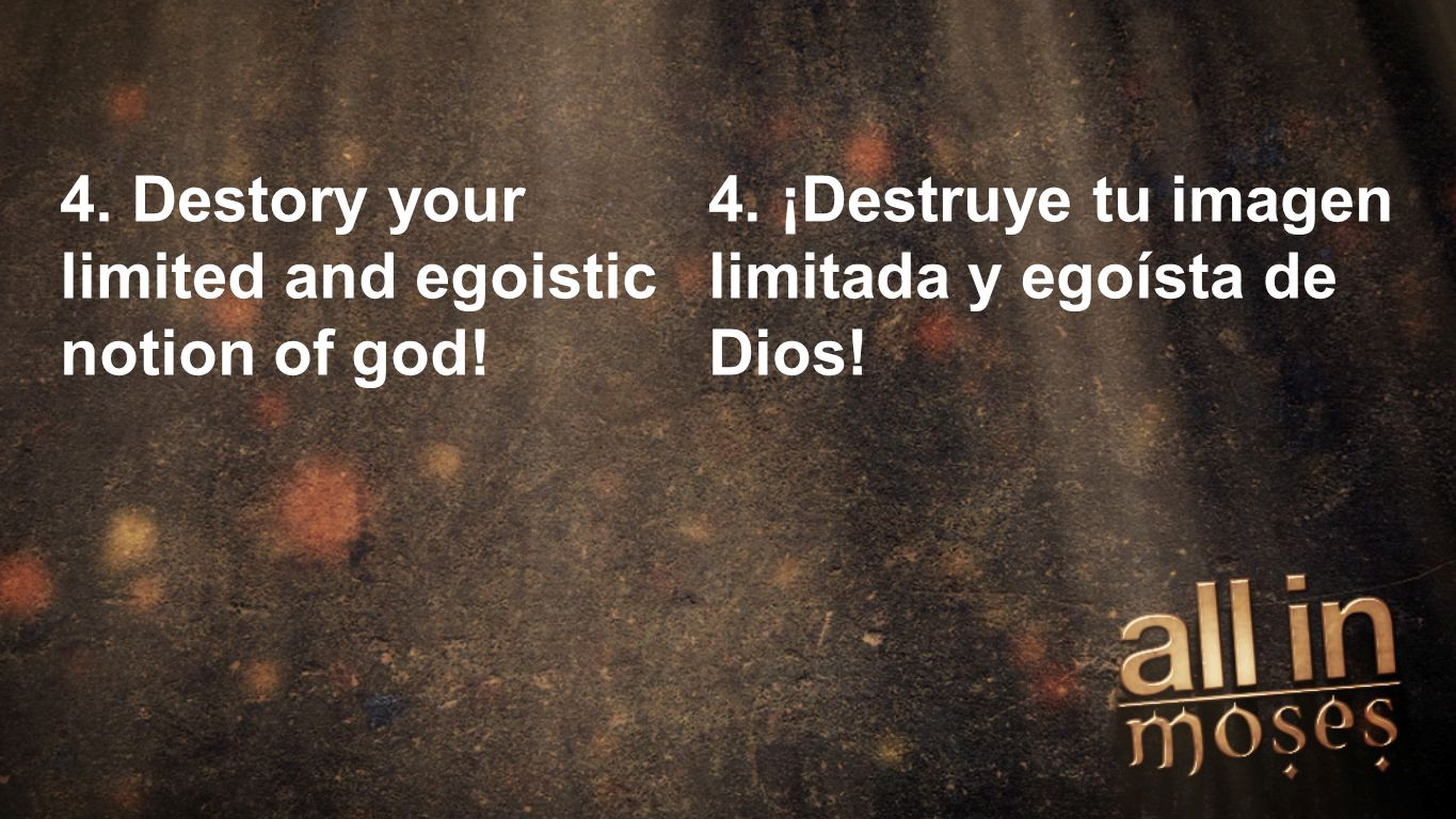 Moses 4. Destory your limited and egoistic notion of god.
