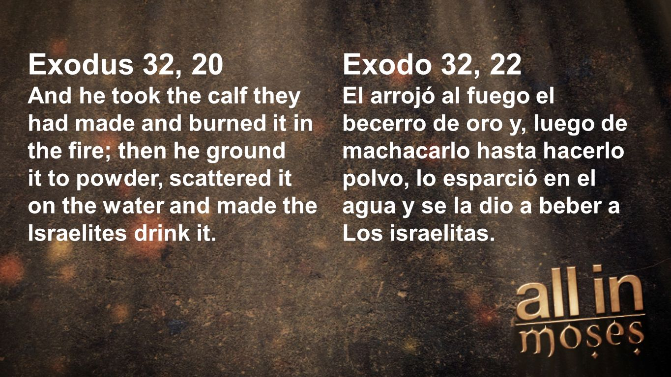 Moses Exodus 32, 20 And he took the calf they had made and burned it in the fire; then he ground it to powder, scattered it on the water and made the Israelites drink it.