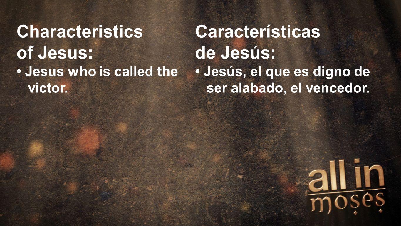 Moses Characteristics of Jesus: Jesus who is called the victor. Características de Jesús: Jesús, el que es digno de ser alabado, el vencedor.
