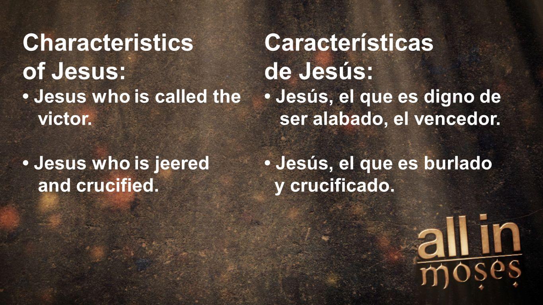 Moses Characteristics of Jesus: Jesus who is called the victor. Jesus who is jeered and crucified. Características de Jesús: Jesús, el que es digno de