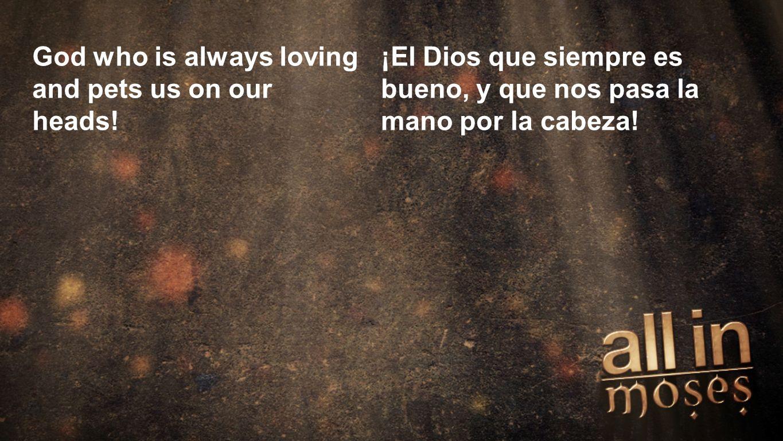 Moses God who is always loving and pets us on our heads! ¡El Dios que siempre es bueno, y que nos pasa la mano por la cabeza!