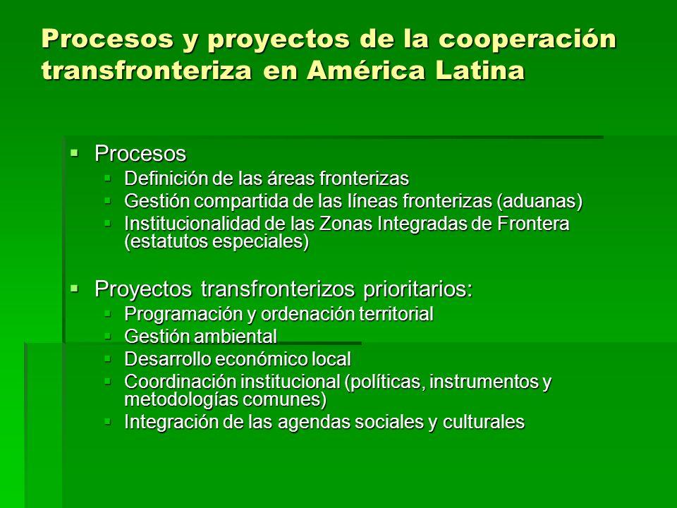 Procesos y proyectos de la cooperación transfronteriza en América Latina Procesos Procesos Definición de las áreas fronterizas Definición de las áreas fronterizas Gestión compartida de las líneas fronterizas (aduanas) Gestión compartida de las líneas fronterizas (aduanas) Institucionalidad de las Zonas Integradas de Frontera (estatutos especiales) Institucionalidad de las Zonas Integradas de Frontera (estatutos especiales) Proyectos transfronterizos prioritarios: Proyectos transfronterizos prioritarios: Programación y ordenación territorial Programación y ordenación territorial Gestión ambiental Gestión ambiental Desarrollo económico local Desarrollo económico local Coordinación institucional (políticas, instrumentos y metodologías comunes) Coordinación institucional (políticas, instrumentos y metodologías comunes) Integración de las agendas sociales y culturales Integración de las agendas sociales y culturales