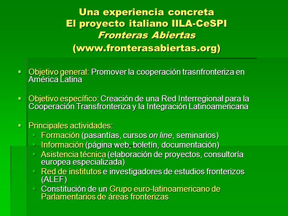 Una experiencia concreta El proyecto italiano IILA-CeSPI Fronteras Abiertas (www.fronterasabiertas.org) Objetivo general: Promover la cooperación trasnfronteriza en América Latina Objetivo general: Promover la cooperación trasnfronteriza en América Latina Objetivo específico: Creación de una Red Interregional para la Cooperación Transfronteriza y la Integración Latinoamericana Objetivo específico: Creación de una Red Interregional para la Cooperación Transfronteriza y la Integración Latinoamericana Principales actividades: Principales actividades: Formación (pasantías, cursos on line, seminarios) Formación (pasantías, cursos on line, seminarios) Información (página web, boletín, documentación) Información (página web, boletín, documentación) Asistencia técnica (elaboración de proyectos, consultoría europea especializada) Asistencia técnica (elaboración de proyectos, consultoría europea especializada) Red de institutos e investigadores de estudios fronterizos (ALEF) Red de institutos e investigadores de estudios fronterizos (ALEF) Constitución de un Grupo euro-latinoamericano de Parlamentarios de áreas fronterizas Constitución de un Grupo euro-latinoamericano de Parlamentarios de áreas fronterizas