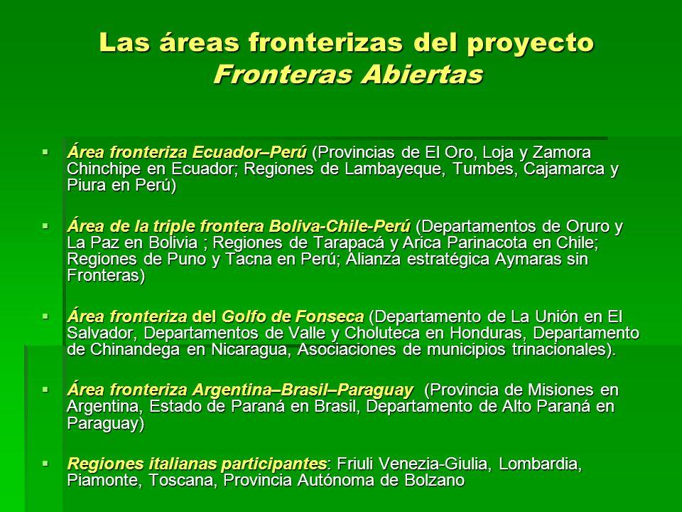 Las áreas fronterizas del proyecto Fronteras Abiertas Área fronteriza Ecuador–Perú (Provincias de El Oro, Loja y Zamora Chinchipe en Ecuador; Regiones de Lambayeque, Tumbes, Cajamarca y Piura en Perú) Área fronteriza Ecuador–Perú (Provincias de El Oro, Loja y Zamora Chinchipe en Ecuador; Regiones de Lambayeque, Tumbes, Cajamarca y Piura en Perú) Área de la triple frontera Boliva-Chile-Perú (Departamentos de Oruro y La Paz en Bolivia ; Regiones de Tarapacá y Arica Parinacota en Chile; Regiones de Puno y Tacna en Perú; Alianza estratégica Aymaras sin Fronteras) Área de la triple frontera Boliva-Chile-Perú (Departamentos de Oruro y La Paz en Bolivia ; Regiones de Tarapacá y Arica Parinacota en Chile; Regiones de Puno y Tacna en Perú; Alianza estratégica Aymaras sin Fronteras) Área fronteriza del Golfo de Fonseca (Departamento de La Unión en El Salvador, Departamentos de Valle y Choluteca en Honduras, Departamento de Chinandega en Nicaragua, Asociaciones de municipios trinacionales).
