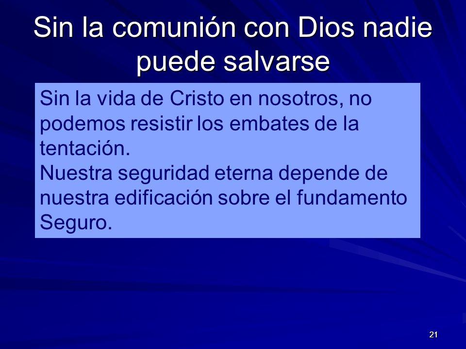 21 Sin la comunión con Dios nadie puede salvarse 21 Sin la vida de Cristo en nosotros, no podemos resistir los embates de la tentación.