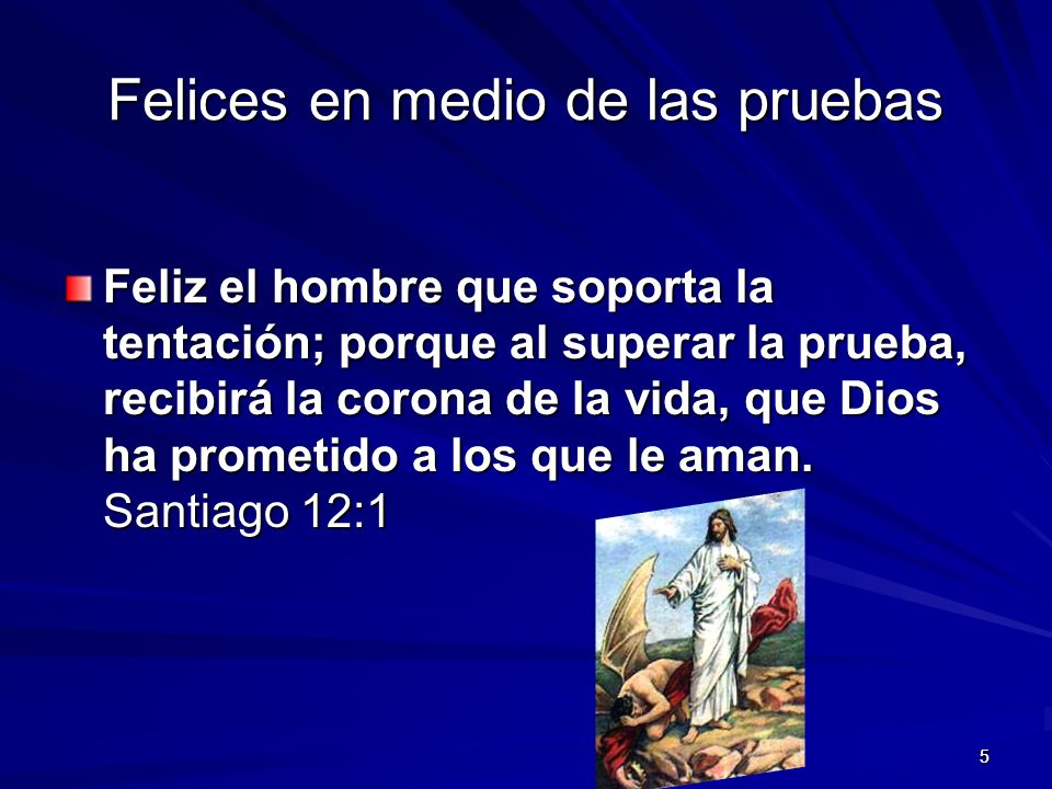 55 Felices en medio de las pruebas Feliz el hombre que soporta la tentación; porque al superar la prueba, recibirá la corona de la vida, que Dios ha prometido a los que le aman.