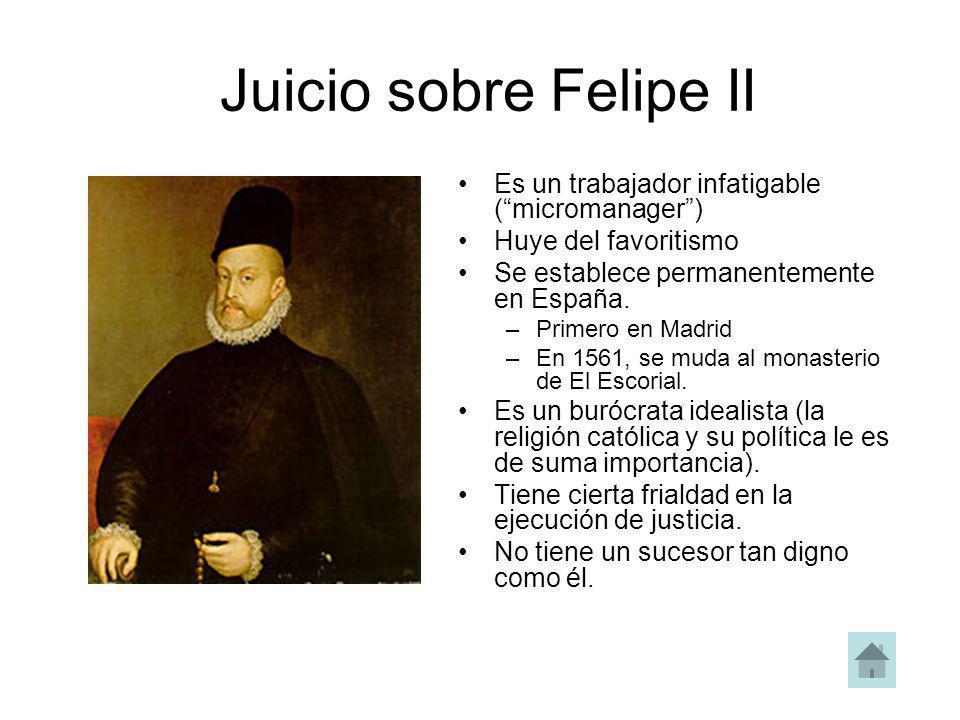 Juicio sobre Felipe II Es un trabajador infatigable (micromanager) Huye del favoritismo Se establece permanentemente en España. –Primero en Madrid –En