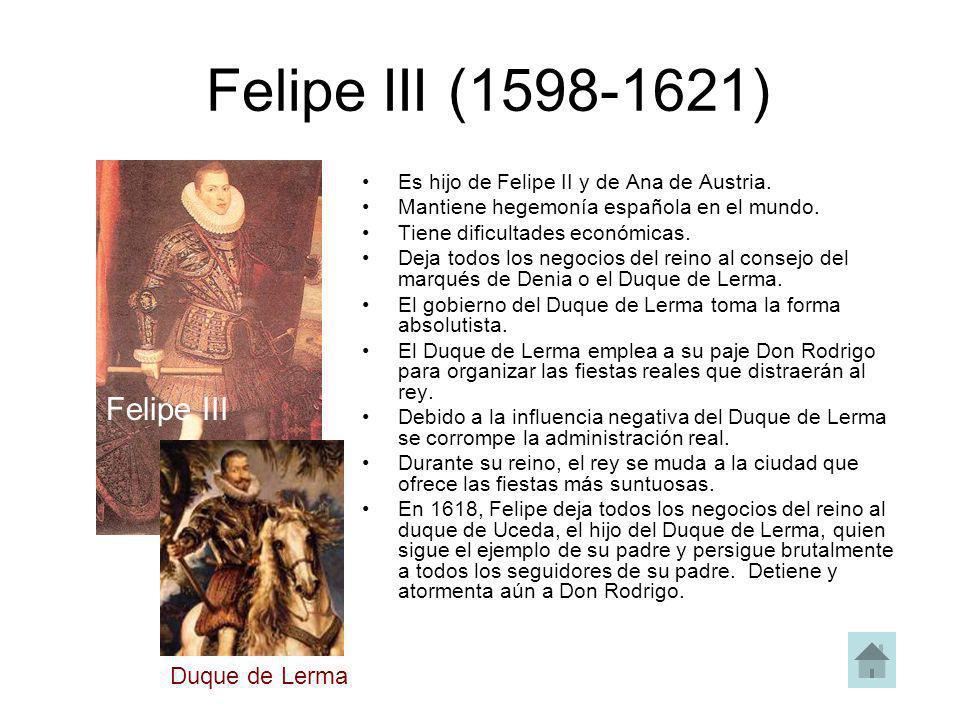 Felipe III (1598-1621) Es hijo de Felipe II y de Ana de Austria. Mantiene hegemonía española en el mundo. Tiene dificultades económicas. Deja todos lo