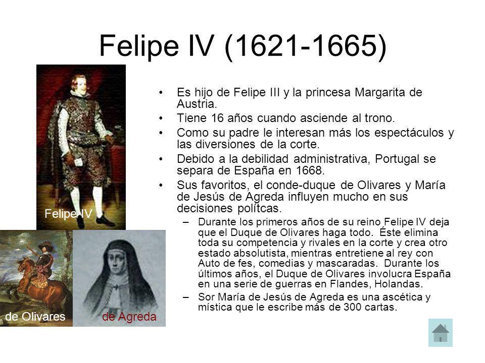 Felipe IV (1621-1665) Es hijo de Felipe III y la princesa Margarita de Austria. Tiene 16 años cuando asciende al trono. Como su padre le interesan más