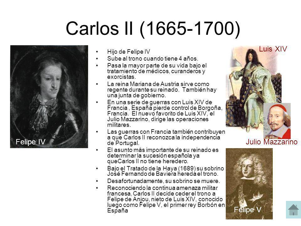 Carlos II (1665-1700) Hijo de Felipe IV Sube al trono cuando tiene 4 años. Pasa la mayor parte de su vida bajo el tratamiento de médicos, curanderos y