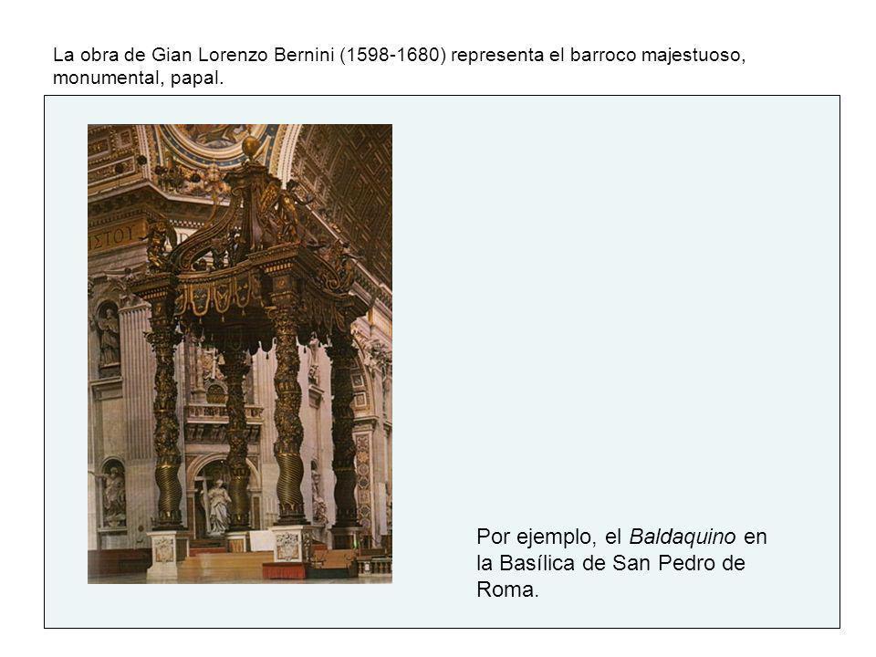 La obra de Gian Lorenzo Bernini (1598-1680) representa el barroco majestuoso, monumental, papal. Por ejemplo, el Baldaquino en la Basílica de San Pedr