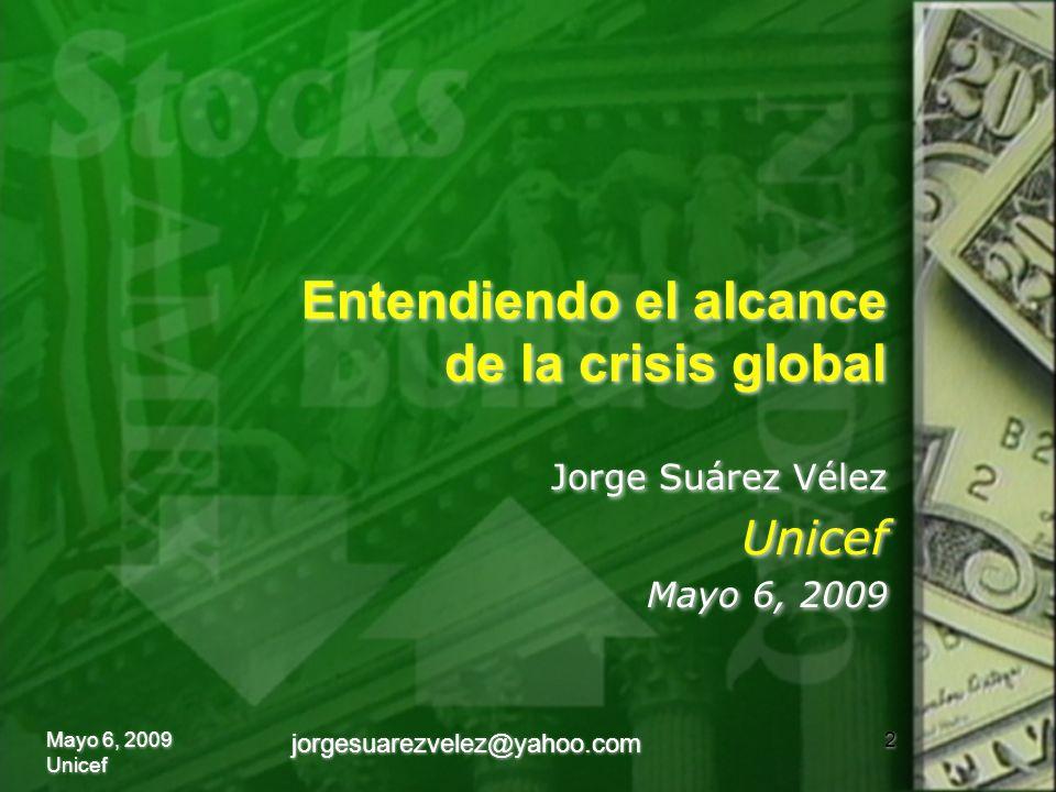 Entendiendo el alcance de la crisis global Jorge Suárez Vélez Unicef Mayo 6, 2009 Jorge Suárez Vélez Unicef Mayo 6, 2009 2Mayo 6, 2009 Unicef jorgesuarezvelez@yahoo.com