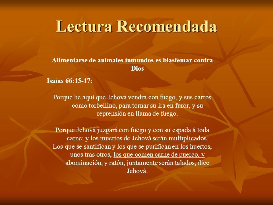 Lectura Recomendada Alimentarse de animales inmundos es blasfemar contra Dios Isaías 66:15-17: Porque he aquí que Jehová vendrá con fuego, y sus carro