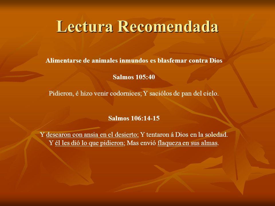 Lectura Recomendada Alimentarse de animales inmundos es blasfemar contra Dios Salmos 105:40 Pidieron, é hizo venir codornices; Y saciólos de pan del c