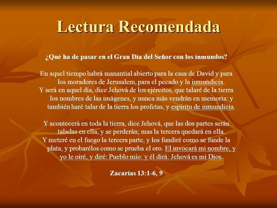 Lectura Recomendada ¿Qué ha de pasar en el Gran Día del Señor con los inmundos? En aquel tiempo habrá manantial abierto para la casa de David y para l