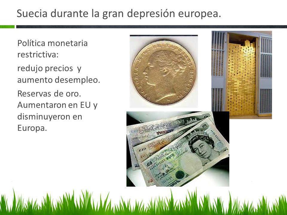 Suecia durante la gran depresión europea. Política monetaria restrictiva: redujo precios y aumento desempleo. Reservas de oro. Aumentaron en EU y dism