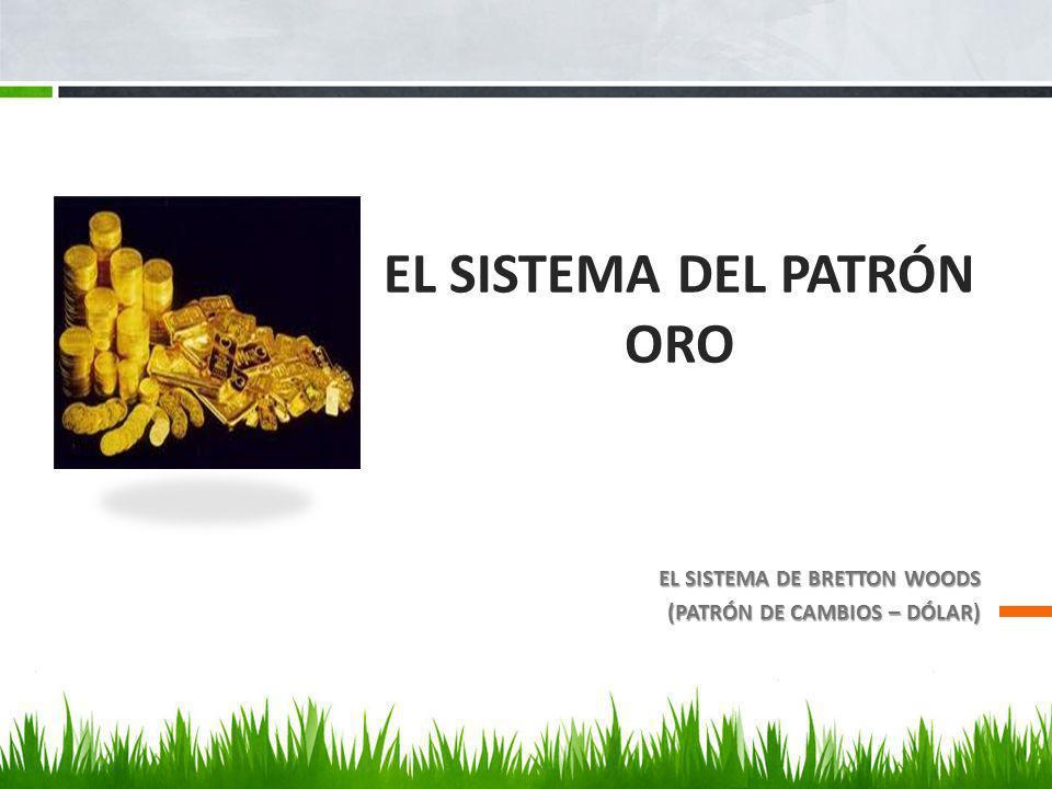 EL SISTEMA DEL PATRÓN ORO EL SISTEMA DE BRETTON WOODS (PATRÓN DE CAMBIOS – DÓLAR)