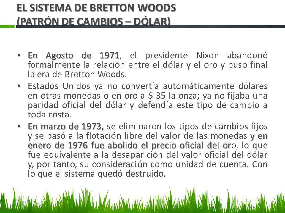 En Agosto de 1971 En Agosto de 1971, el presidente Nixon abandonó formalmente la relación entre el dólar y el oro y puso final la era de Bretton Woods