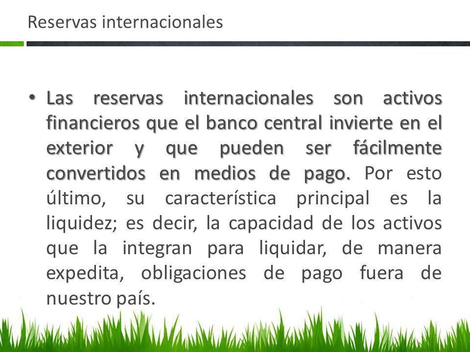 Reservas internacionales Las reservas internacionales son activos financieros que el banco central invierte en el exterior y que pueden ser fácilmente