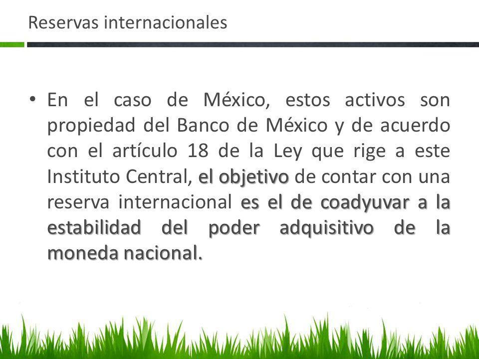 Reservas internacionales el objetivo es el de coadyuvar a la estabilidad del poder adquisitivo de la moneda nacional. En el caso de México, estos acti