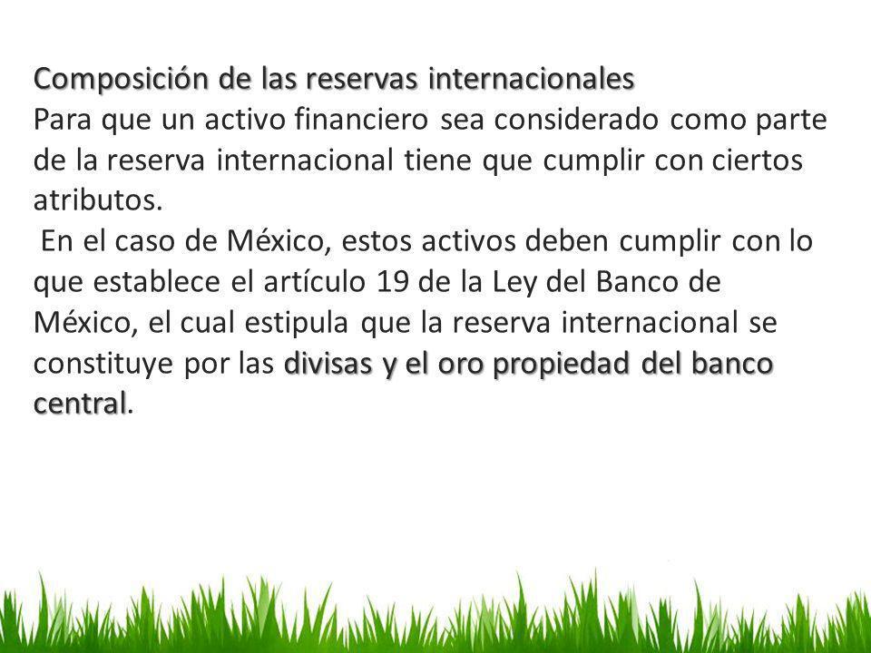 Composición de las reservas internacionales Para que un activo financiero sea considerado como parte de la reserva internacional tiene que cumplir con