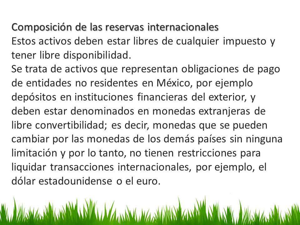 Composición de las reservas internacionales Estos activos deben estar libres de cualquier impuesto y tener libre disponibilidad. Se trata de activos q