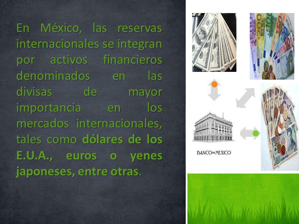 En México, las reservas internacionales se integran por activos financieros denominados en las divisas de mayor importancia en los mercados internacio