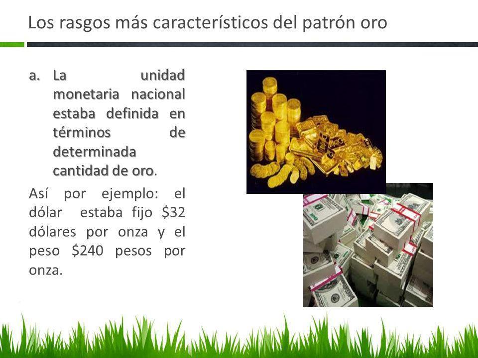 Los rasgos más característicos del patrón oro La relación de equivalencia o la paridad monetaria se obtenía al comparar el contenido de oro de dos monedas cualesquiera que participaban dentro del mecanismo B.