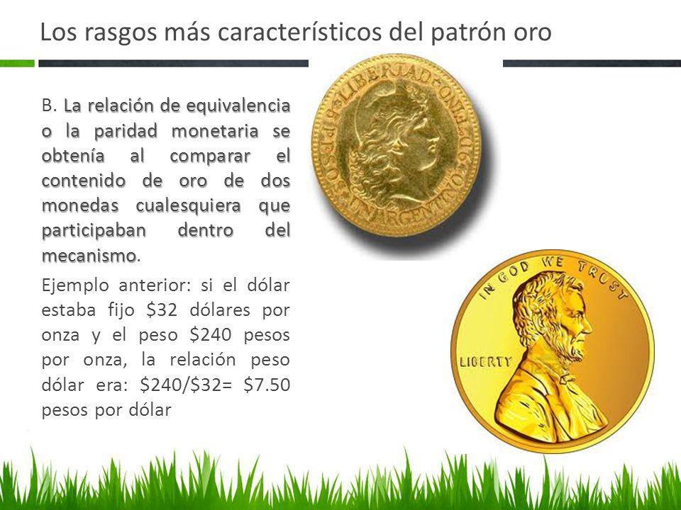 Los rasgos más característicos del patrón oro La relación de equivalencia o la paridad monetaria se obtenía al comparar el contenido de oro de dos mon