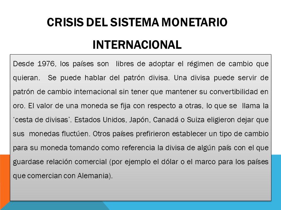 CRISIS DEL SISTEMA MONETARIO INTERNACIONAL Desde 1976, los países son libres de adoptar el régimen de cambio que quieran.