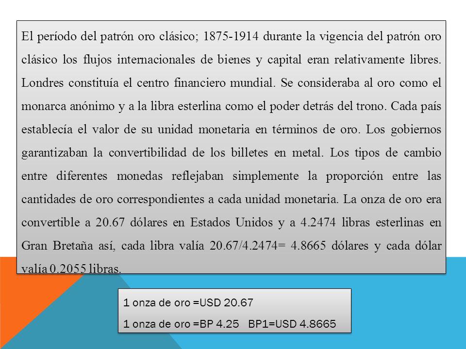 El período del patrón oro clásico; 1875-1914 durante la vigencia del patrón oro clásico los flujos internacionales de bienes y capital eran relativamente libres.