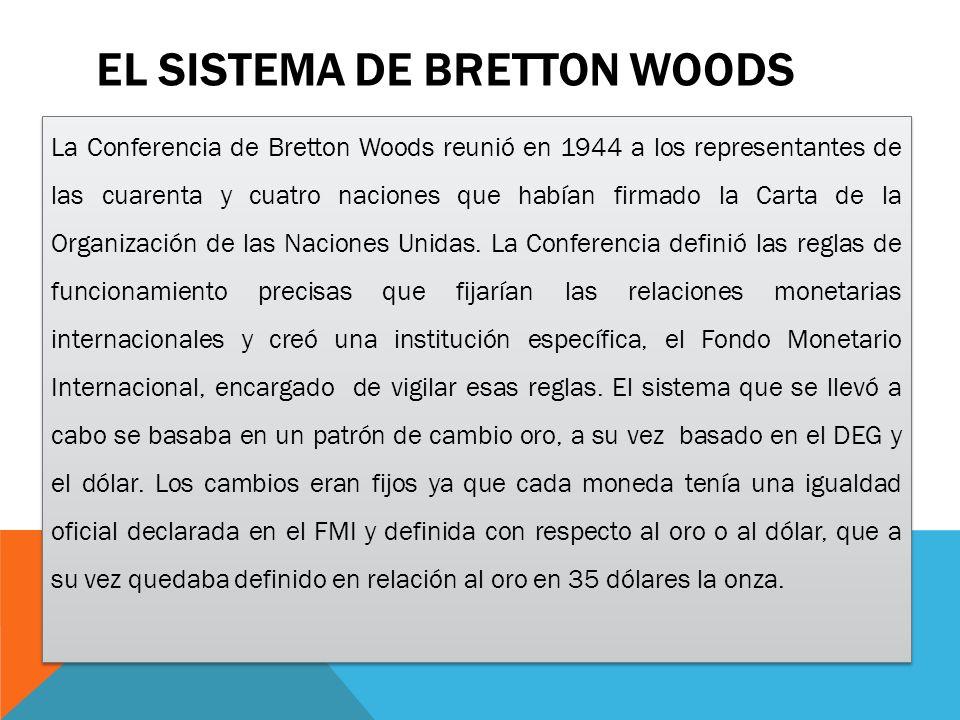 EL SISTEMA DE BRETTON WOODS La Conferencia de Bretton Woods reunió en 1944 a los representantes de las cuarenta y cuatro naciones que habían firmado la Carta de la Organización de las Naciones Unidas.